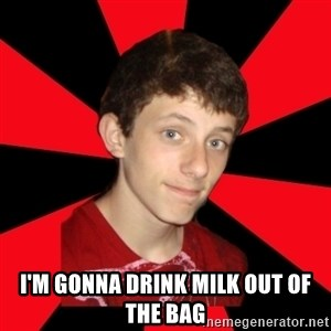 the snob -  I'm gonna drink milk out of the bag