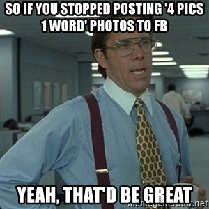 Yeah that'd be great... - so if you stopped posting '4 pics 1 word' photos to fb yeah, that'd be great