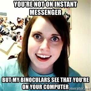 Overly Attached Girlfriend 2 - you're not on instant messenger but my binoculars see that you're on your computer