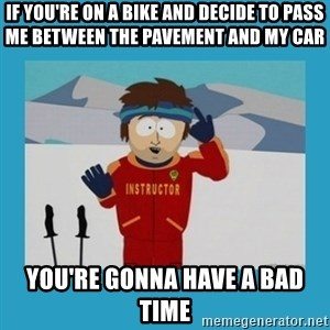 you're gonna have a bad time guy - if you're on a bike and decide to pass me between the pavement and my car you're gonna have a bad time
