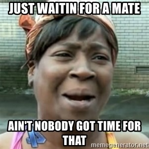 No time for that - Just Waitin for a mate ain't nobody got time for that