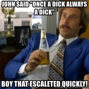 """That escalated quickly-Ron Burgundy - JOHN SAID """"ONCE A DICK ALWAYS A DICK"""" BOY THAT ESCALETED QUICKLY!"""