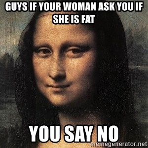 the mona lisa  - guys if your woman ask you if she is fat you say no