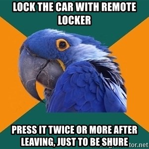 Paranoid Parrot - Lock the car with remote locker press it twice or more after leaving, just to be shure