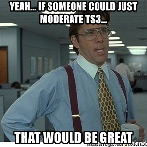 That would be great - Yeah... if someone could just moderate ts3... that would be great