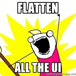X ALL THE THINGS - flatten ALL the ui