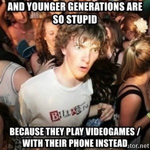 Sudden clarity clarence - and younger generations are so stupid because they play videogames / with their phone instead