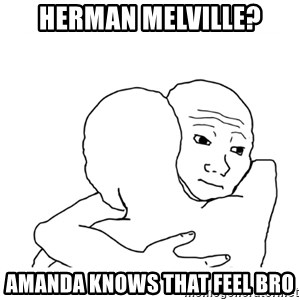 I know that feel bro blank - Herman Melville? Amanda knows that feel bro