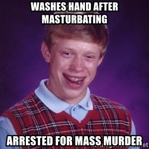 Bad Luck Brian - washes hand after masturbating arrested for mass murder