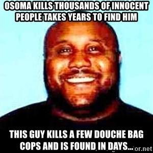 KOPKILLER - osoma kills thousands of innocent people takes years to find him  this guy kills a few douche bag cops and is found in days...