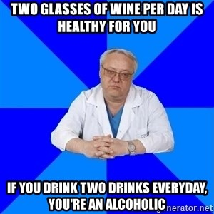 doctor_atypical - two glasses of wine per day is healthy for you if you drink two drinks everyday, you're an alcoholic