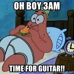 Patrick Star 3 am - oh boy 3am time for guitar!!
