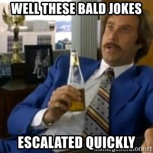 That escalated quickly-Ron Burgundy - WELL THESE BALD JOKES ESCALATED QUICKLY