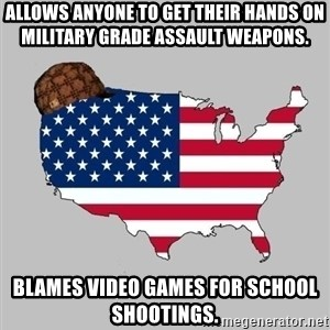 Scumbag America2 - Allows ANYONE to get their hands on Military grade assault weapons. blames video games for school shootings.