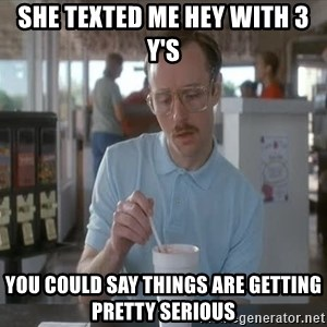 things are getting serious - She texted me hey with 3 y's You could say Things are getting pretty serious