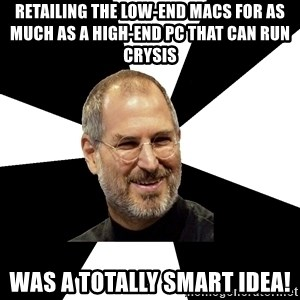Steve Jobs Says - Retailing the Low-end macs for as much as a high-end PC that can run crysis WAS A TOTALLY SMART IDEA!