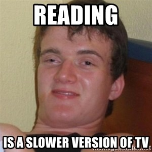 Really highguy - Reading  is a slower version of tv