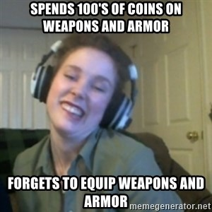 Lind-Z - Spends 100's of coins on weapons and armor Forgets to equip weapons and armor