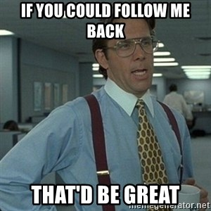 Yeah that'd be great... - If you could follow me back that'd be great