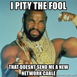 PITY THE FOOL - i pity the fool that doesnt send me a new network cable