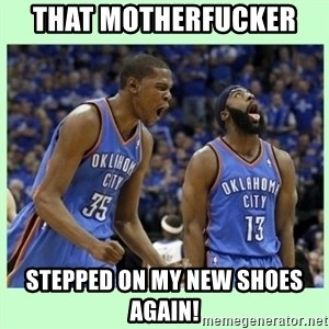 durant harden - that motherfucker  stepped on my new shoes again!