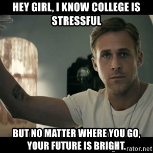ryan gosling hey girl - hey girl, I know college is stressful but no matter where you go, your future is bright.