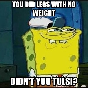 Spongebob Face - You did legs with no weight Didn't you tulsi?