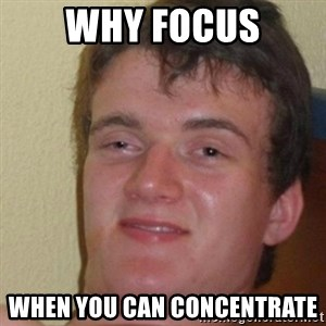 really high guy - WHY FOCUS WHEN YOU CAN CONCENTRATE