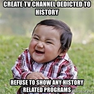 evil toddler kid2 - create tv channel dedicted to history refuse to show any history related programs