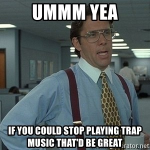 Office Space That Would Be Great - ummm yea if you could stop playing trap music that'd be great