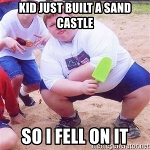 American Fat Kid - KID JUST BUILT A SAND CASTLE SO I FELL ON IT