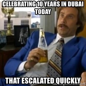That escalated quickly-Ron Burgundy - CELEBRATING 10 YEARS IN DUBAI TODAY THAT ESCALATED QUICKLY