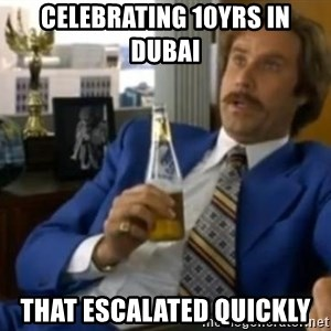 That escalated quickly-Ron Burgundy - CELEBRATING 10YRS IN DUBAI THAT ESCALATED QUICKLY