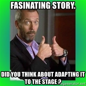 Thumbs up House - Fasinating Story. Did you think about adapting it to the stage ?