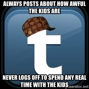 Scumblr - ALWAYS POSTS ABOUT HOW AWFUL THE KIDS ARE NEVER LOGS OFF TO SPEND ANY REAL TIME WITH THE KIDS