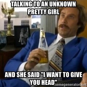 """That escalated quickly-Ron Burgundy - Talking to an unknown pretty girl and she said """"I want to give you head"""""""
