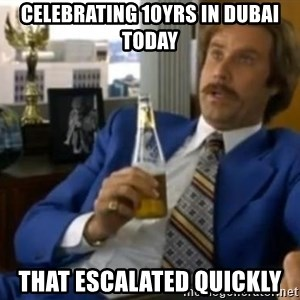 That escalated quickly-Ron Burgundy - CELEBRATING 10YRS IN DUBAI TODAY THAT ESCALATED QUICKLY
