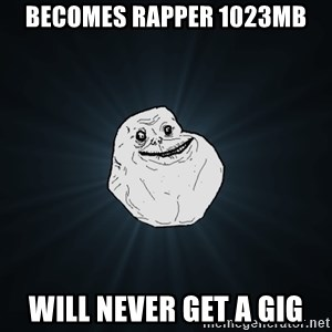 Forever Alone - Becomes rapper 1023MB Will never get a gig