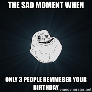 Forever Alone - the sad moment when only 3 people remmeber your birthday