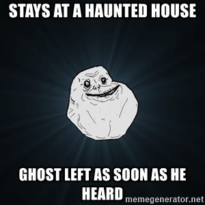 Forever Alone - Stays at a haunted house ghost left as soon as he heard
