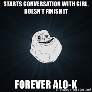 Forever Alone - Starts conversation with girl, doesn't finish it Forever Alo-k