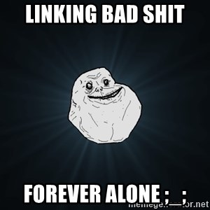 Forever Alone - LINKING BAD SHIT FOREVER ALONE ;_;