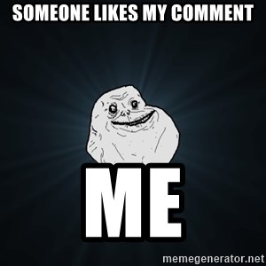 Forever Alone - Someone likes my Comment me