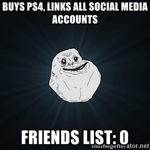 Forever Alone - buys ps4, links all social media accounts friends list: 0