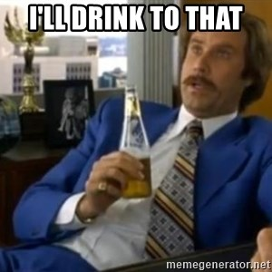 That escalated quickly-Ron Burgundy - I'll drink to that
