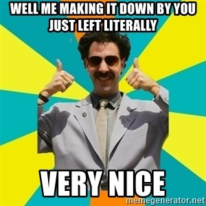 Borat Meme - Well me making it down by you just left literally VERY NICE