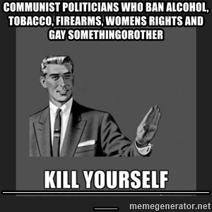 kill yourself guy - COMMUNIST POLITICIANS WHO BAN ALCOHOL, TOBACCO, FIREARMS, WOMENS RIGHTS AND GAY SOMETHINGOROTHER ______________________________