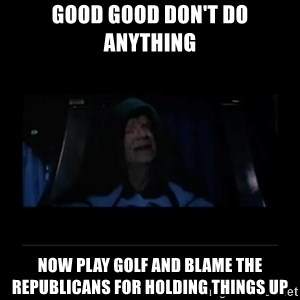Emperor Palpatine - good good don't do anything now play golf and blame the republicans for holding things up