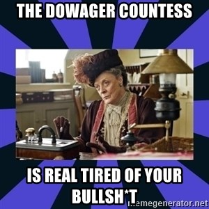 Maggie Smith being a boss - THE DOWAGER COUNTESS IS REAL TIRED OF YOUR bullsh*t