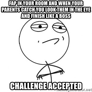 Challenge Accepted - fap in your room and when your parents catch you look them in the eye and finish like a boss challenge accepted